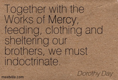 Together With The Works Of Mercy, Feeding, Clothing And Sheltering Our Brothers, We Must Indoctrinate. - Dorothy Day