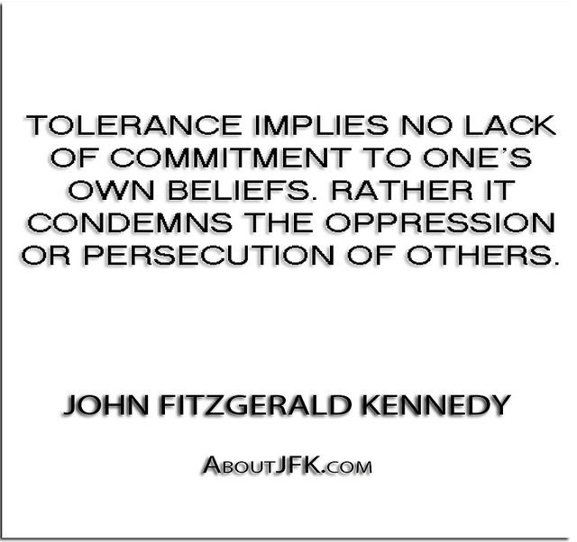 Tolerance Implies No Lack Of Commitment To One's Own Beliefs. Rather It Condemns The Oppression Or Persecution Of Others. - John Fitzgerald Kennedy