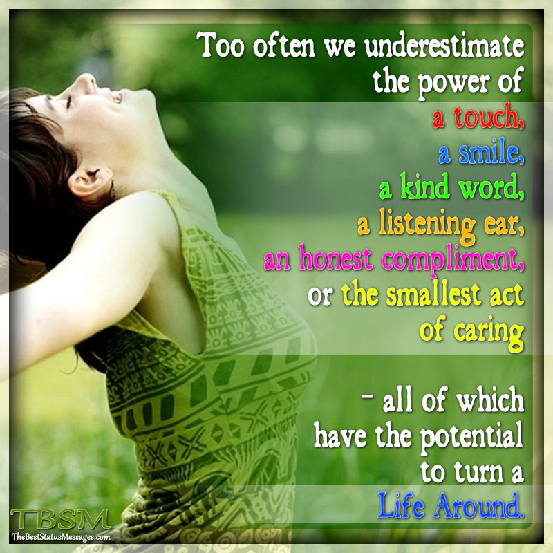 Too Often We Underestimate The Power Of a Touch, A Smile, A Kind Word, A Listening Ear, An Honest Compliment, Or The Smallest Act Of Caring - All Which Have The Potential To Turn a Life Around.