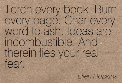 Torch Every Book. Burn Every Page. Char Every Word To Ash. Ideas Are Incombustible. And Therein Lies You Real Fear. - Ellen Hopkins ~ Censorship Quotes