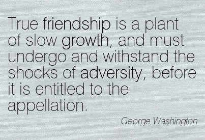 True Friendship Is A Plant Of Slow Growth, And Must Undergo And Withstand The Shocks Of Adversity, Before It Is Entitled To The Appellation. - George Washington