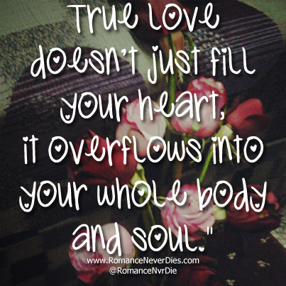True Love Doesn't Just Fill Your Heart, It Overflows Into Your Whole Body And Soul.