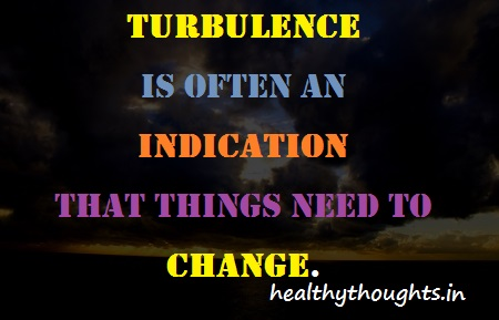 Turbulence Is Often In Indication That Things Need To Change.