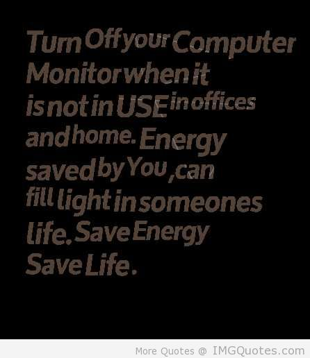 Turn Off Your Computer Monitor When It Is Not In Use In Offices And Home. Energy Saved By You, Can Fill Light In Someones Life, Save Energy Save Life.