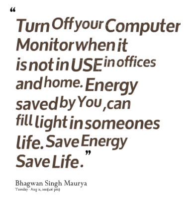 """""""Turn Off Your Computer Monitor When It Is Not In Use In Offices And Home. Energy Saved By You, Can Fill Light In Someones Life. Save Energy Save Life."""""""