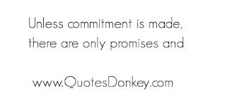 Unless Commitment Is Made, There Are Only Promises And.
