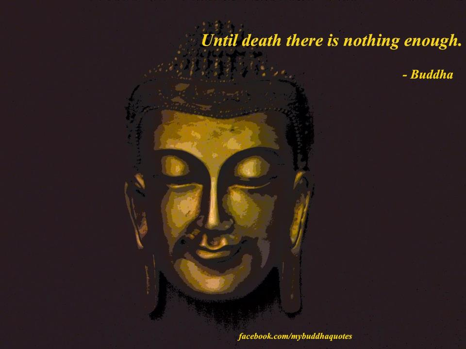 Until Death There Is Nothing Enough - Buddha