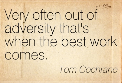 Very Often Out Of Adversity That's When The Best Work Comes. - Tom Cochrane