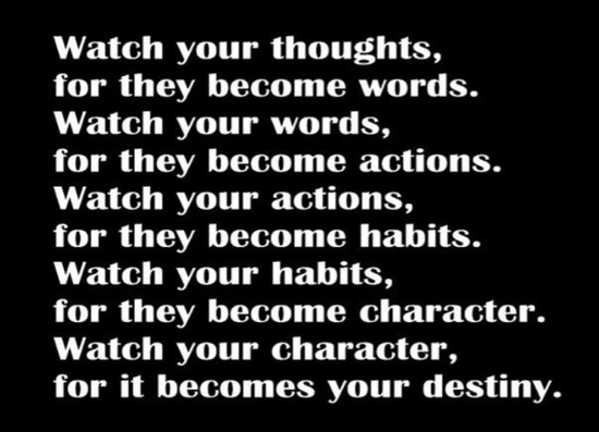 Watch Your Thoughts, For They Become Words. Watch Your Words, For They Become Habits. Watch Your Habits, For They Become Character. Watch Your Character, For It Becomes Your Destiny