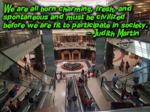 We Are All Born Charming, Fresh, And Spontaneous And Must Be Civilized Before We Are Fit To Participate In Society. - Judith Martin