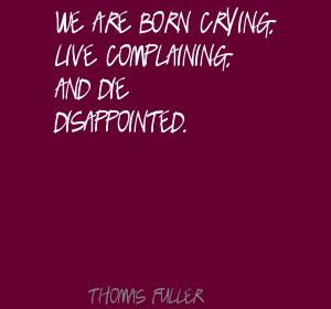 We Are Born Crying, Live Complaining, And Die Disappointed. - Thomas Fuller