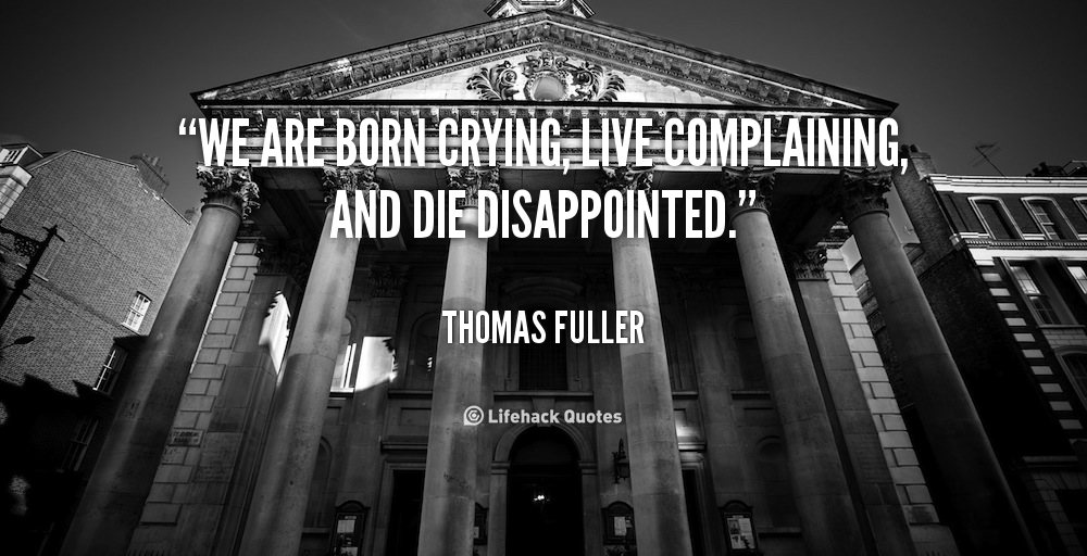 """ We Are Born Crying, Live Complaining, And Die Disappointed. "" - Thomas Fuller"