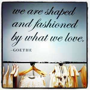 We Are Shaped And Fashioned By What We Love. - Goethe ~ Clothing Quotes