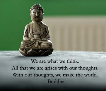 """"""" We Are What We Think, All That We Are Arises With Our Thoughts. With Our Thoughts, We Make The World """" - Buddha"""