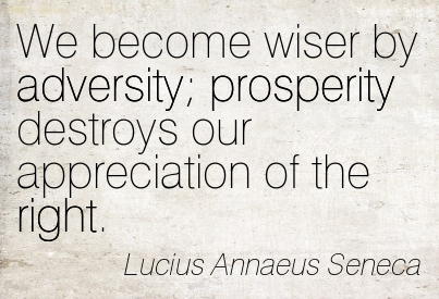 We Become Wiser By Adversity Prosperity Destroys Our Appreciation Of The Right. - Lucius Annaeus Seneca