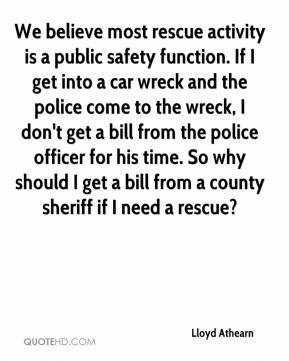 We Believe Most Rescue Activity Is A Public Safety Function. If I Get Into A Car Wreck And The Police Come To The Wreck…. - Lloyd Athearn