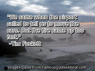 """"""" We Came When The Airport Called To Tell Us To Move The Cars. But The Fire Came Up Too Fast. """" - Tim Foskett"""