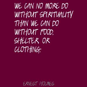 We Can No More Do Without Spirituality Than We Can Do Without Food, Shelter, Or Clothing. - Ernest Holmes