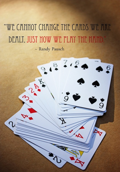 """"""" We Cannot Change The Cards We Are Dealt. Just How We Play The Hand """" - Randy Pausch"""