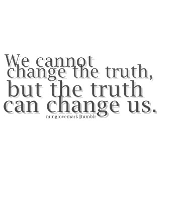 We Cannot Change The Truth, But The Truth Can Change Us.