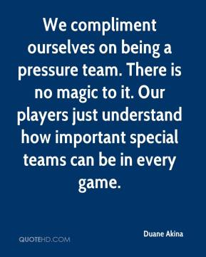 We Compliment Ourselves On Being a Pressure Team. There Is No Magic To It. Our Players Just Understand How Important Special Teams Can Be In Every Game