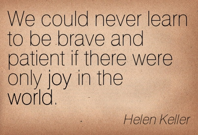 We Could Never Learn To Be Brave And Patient If There Were Only Joy In The World. - Helen Keller ~ Adversity Quotes