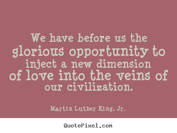We Have Before Us The Glorious Opportunity To Inject A New Dimension Of Love Into The Veins Of Our Civilization. - Martin Luther King Jr.