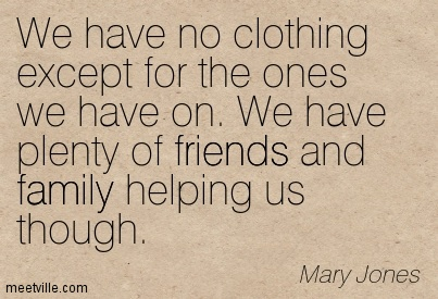 We Have No Clothing Except For The Ones We Have On. We Have Plenty Of Friends And Family Helping Us Though. - Mary Jones