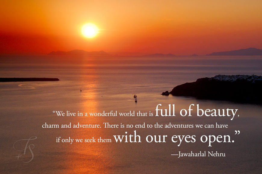 """"""" We Live In A Wonderful World That Is Full Of Beauty, Charm And Adventure. There Is No End To The Adventures We Can Have It Only We Seek Them With Our Eyes Open """" - Jawaharlal Nehru"""
