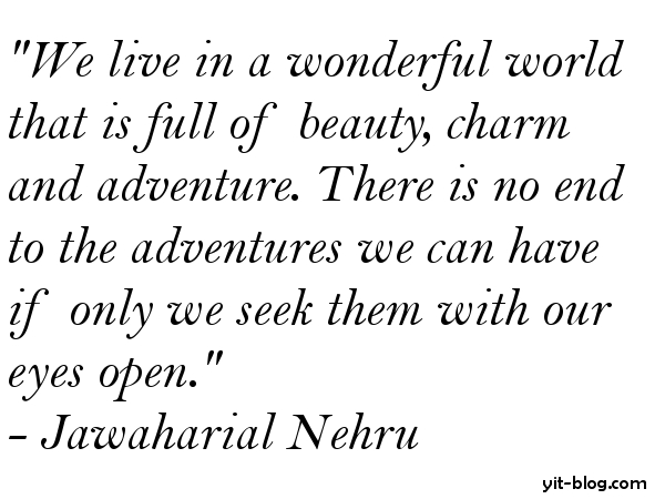 """"""" We Live In Wonderful World That Is Full Of Beauty, Charm And Adventure. There Is No End To The Adventure We Can Have If Only We Seek Them With Our Eyes Open """" -  Jawaharlal Nehru"""