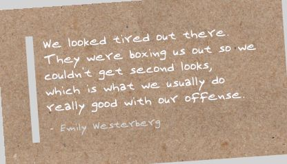We Looked Tired Out There. They Were Boxing Us Out So We Couldn't Get Second Looks, Which Is What We Usually Do Really Good With Our Offense. - Emily Westerberg