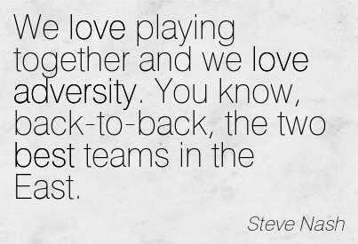 We Love Playing Together And We Love Adversity. You Know, Back-To-Back, The Two Best Teams In The East. - Steve Nash