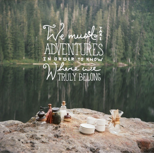 We Must Take Adventures In Order To Know Where We Truly Belong. ~ Camping Quotes