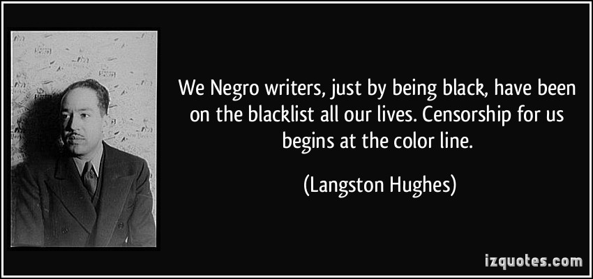 We Negro Writers, Just By Being Black, Have Been On The Blacklist All Our Lives. Censorship For Us Begins At The Color Line. - Langston Hughes