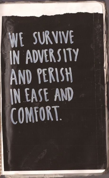 We Survive In Adversity And Perish In Ease And Comfort.