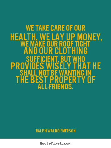 We Take Care Of Our Health, We Lay Up Money, We Make Our Roof Tight And Our Clothing Sufficient…