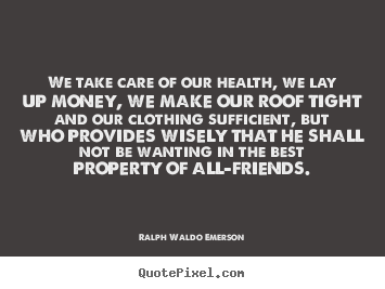 We Take Of Our Health, We Lay Up Money, We Make Our Roof Tight And Our Clothing Sufficient… - Ralph Waldo Emerson