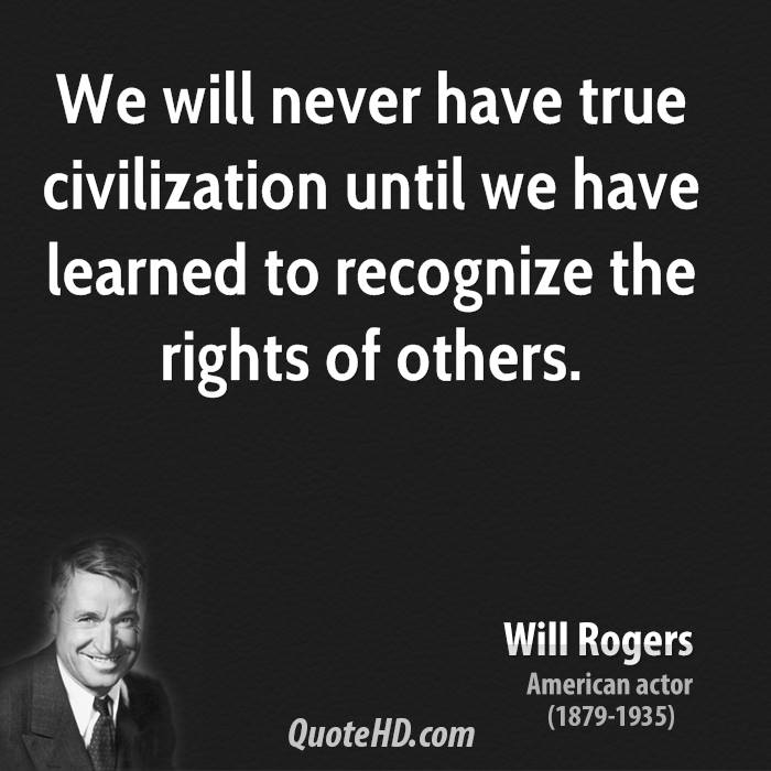 We Will Never Have True Civilization Until We Have Learned To Recognize The Right Of Others. - Will Rogers