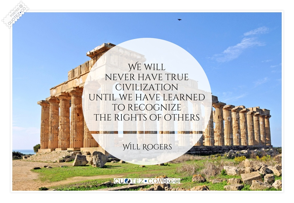 We Will Never Have True Civilization Until We Have Learned To Recognize The Rights Of Others. - Will Rogers