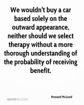 We Wouldn't Buy A Car Based Solely On The Outward Appearance, Neither Should We Select Therapy Without A More Through Understanding Of The Probability Of Receiving Benefit. - Howard McLeod