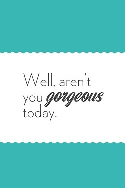 Well, Aren't You Gorgeous Today. ~ Charm Quotes