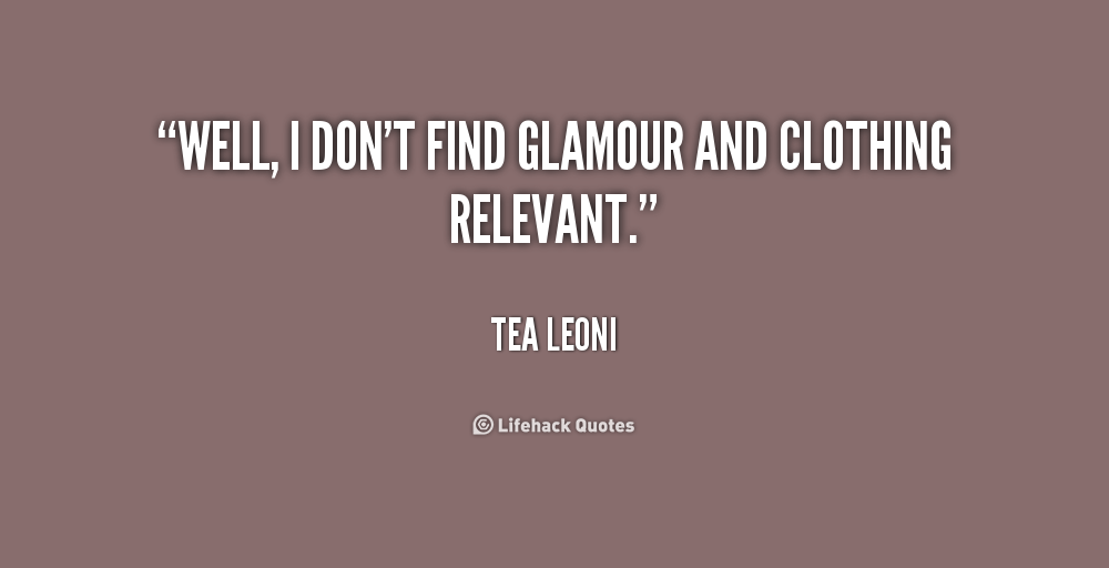 """ Well, I Don't Find Glamour And Clothing Relevant "" - Tea Leoni"