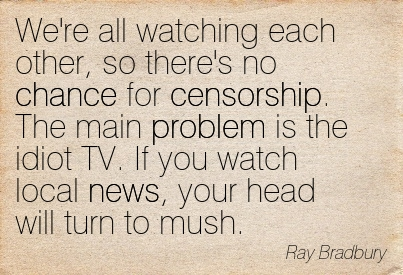 We're All Watching Each Other, So There's No Chance For Censorship. The Main Problem Is The Idiot TV. If You Watch Local News, Your Head Will Turn To Mush. - Ray Bradbury