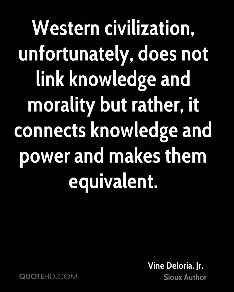 Western Civilization, Unfortunately, Does Not Link Knowledge And Morality But Rather, It Connects Knowledge And Power And Makes Them Equivalent. - Vine Deloria Jr