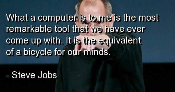 What a Computer Is To Me Is The Most Remarkable Tool That We Have Ever Come Up With. It Is The Equivalent Of a Bicycle For Our Minds. - Steve Jobs