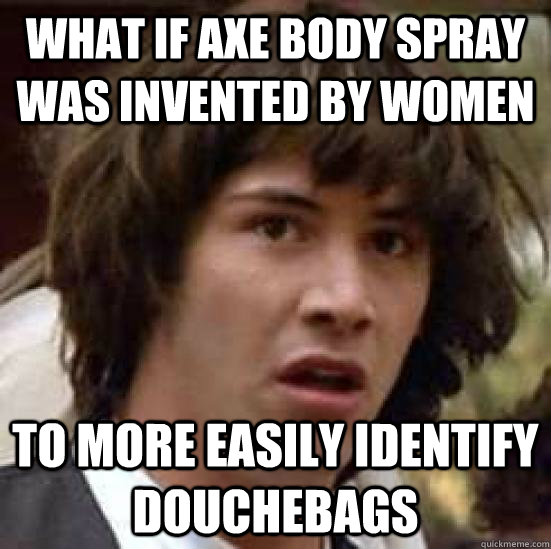 What If Axe Body Spray Was Invented By Women To More Easily Identify Douchebags