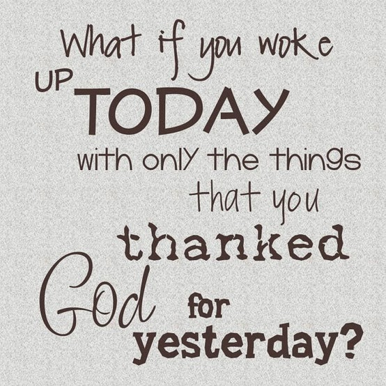 What If You Woke Up Today With Only The Things That You Thanked God For Yesterday!