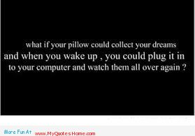 What If Your Pillow Could Collect Your Dreams And When You Wake Up, You Could Plug It In To Your Computer And Watch Them All Over Again!