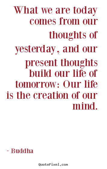 What We Are Today Comes From Our Thoughts Of Yesterday, And Our Present Thoughts Build Our Life Of Tomorrow, Our Life Is The Creation Of Our Mind. - Buddha
