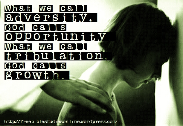 What We Call Adversity, God Calls Opportunity What We Call Tribulation, God Calls Growth